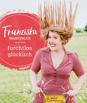 Franziska Wanninger - furchtlos glücklich
