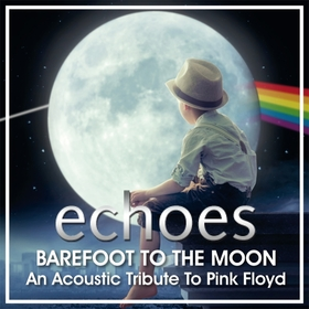 """echoes - """"Barefoot to the Moon"""" - An Acoustic Tribute to Pink Floyd"""